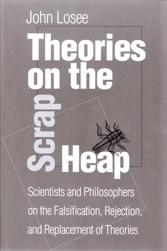 Theories On The Scrap Heap: Scientists and Philospohers on the Falsification, Rejection, and Replacement of Theories