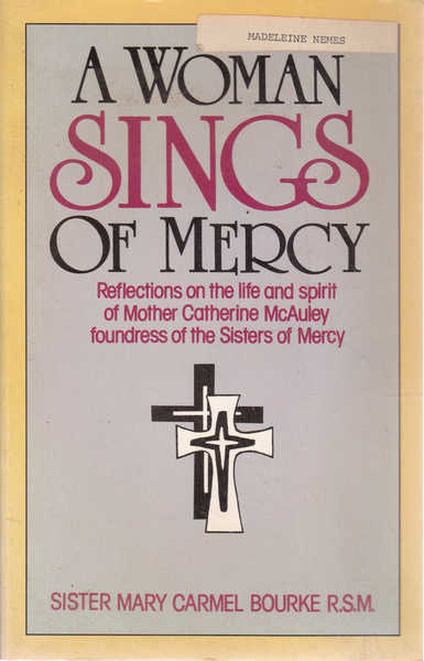 A Woman Sings of Mercy: Reflections on the Life and Spirit of Mother Catherine McAuley Foundress of the Sisters of Mercy