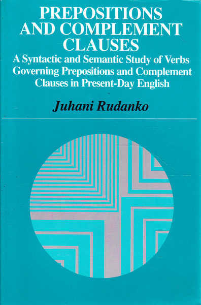 Prepositions and Complement Clauses: A Syntactic and Semantic Study of Verbs Governing Prepositions and Complement Clauses in Present-Day English