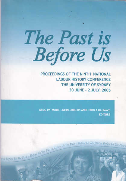 The Past Is Before Us: Proceedings of the Ninth National Labour History Conference the University of Sydney 30 June - 2 July, 2005