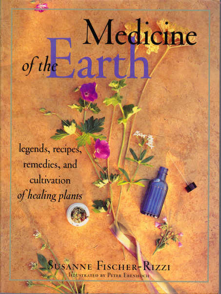 Medicine of the Earth: Legends, Recipes, Remedies, and Cultivation of Healing Plants