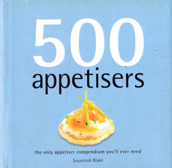 500 Appetisers: The Only Appetiser Compendium You'll Ever Need