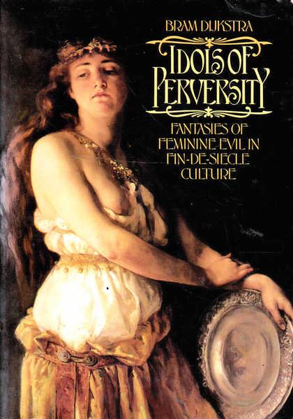 Idols of Perversity: Fantasies of Feminine Evil in Fin-De-Siecle Culture