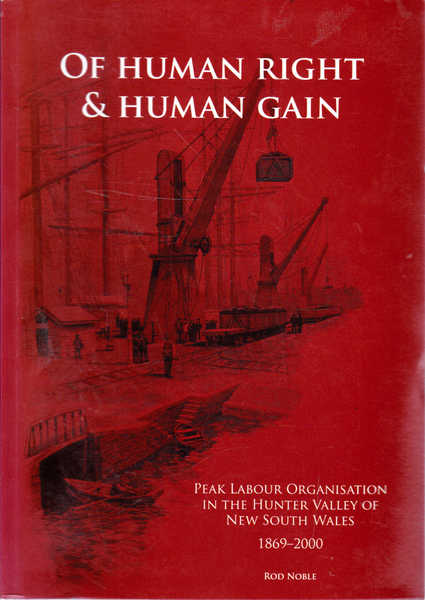 Of Human Rright and Human Gain: Peak Labour Organisation in the Hunter Valley of New South Wales 1869-2000