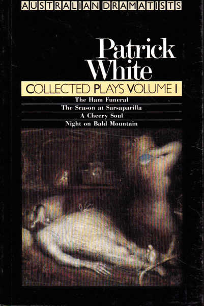 Patrick White: Collected Plays Volume 1; The Ham Funeral, The Season at Sarsaprilla, A Cheery Soul, Night on Bald Mountain