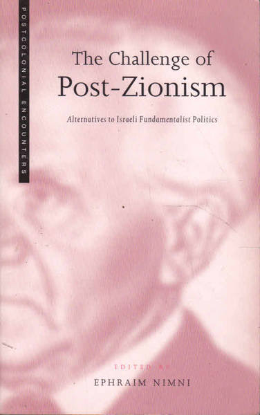 The Challenges of Post-Zionism: Alternatives to Israeli Fundamentalist Politics; Post Colonial Encounters