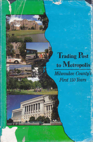 Trading Post to Metropolis: Milwaukee County's First 150 Years