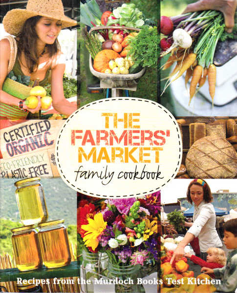 The Farmers Market Family Cookbook: Recipes From the Murdoch Books Test Kitchen
