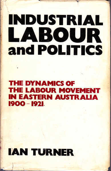 Industrial Labour and Politics: The Dynamics of the Labour Movement in Eastern Australia 1900-1921