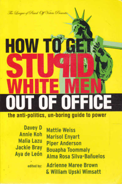 How to Get Stupid White Men Out of Office: The Anti-Politics, Un-Boring Guide to Power; The League of Pissed Off Voters