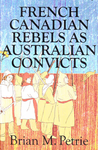 French Canadian Rebels as Australian Convicts: The Experiences of the Fifty-Eight Lower Canadians Transported to Australia in 1893