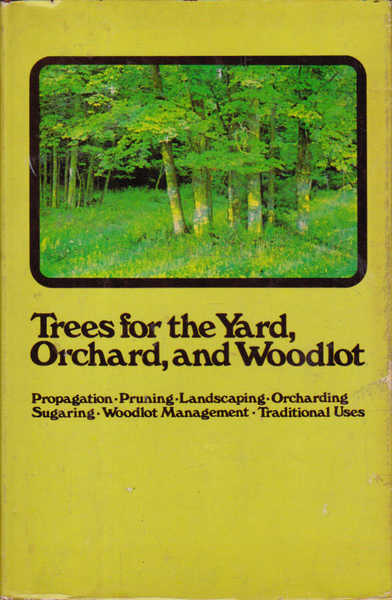 Trees for the Yard, Orchard, and Woodlot: Propagation, Pruning, Landscaping, Orcharding, Sugaring, Woodlot Management, Traditional Uses