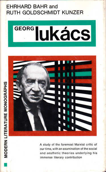 Georg Lukacs: A Study of the Foremost Marxist Critic of Our Time, with an Examination of the Social and Aesthetic Theories Underlying His Immense Literary Contribution