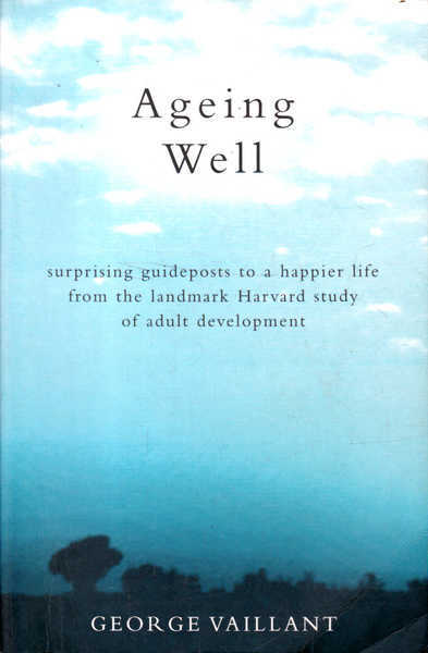 Ageing Well: Surprising Guideposts to a Happier Life from the Landmark Harvard Study of Adult Development