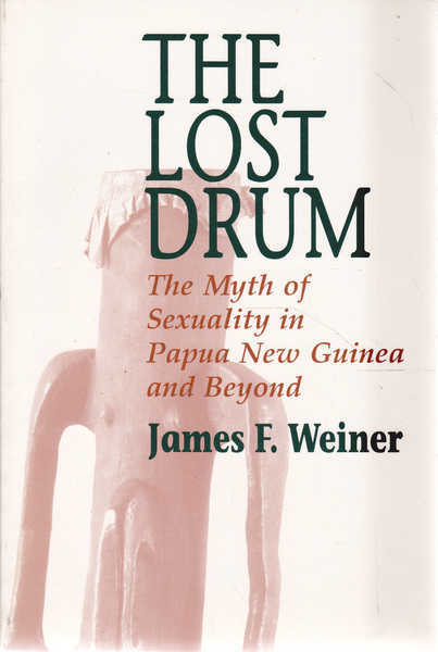 The Lost Drum: The Myth of Sexuality in Papua New Guinea and Beyond