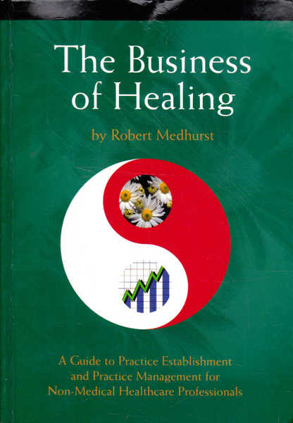 The Business of Healing: A Guide to Practice Establishment and Practice Management for non-Medical Healthcare Professionals