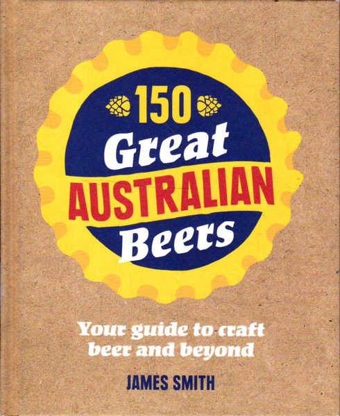 150 Great Australian Beers: Your Guide to Craft Beer and Beyond