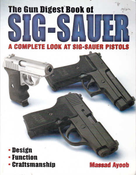The Gun Digest Book of Sig-Sauer: A Comple Look at Sig-Sauer Pistols; Design, Function, Craftsmanship
