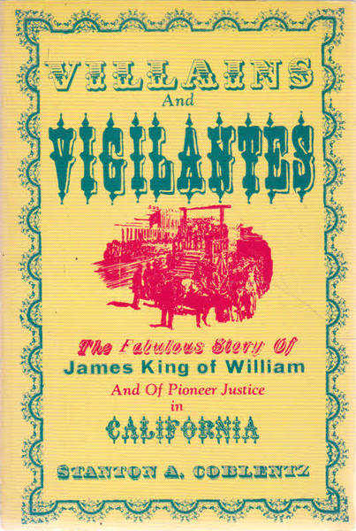 Villains and Vigilantes: The Fabulous Story of James King of William and of Pioneer Justice in California