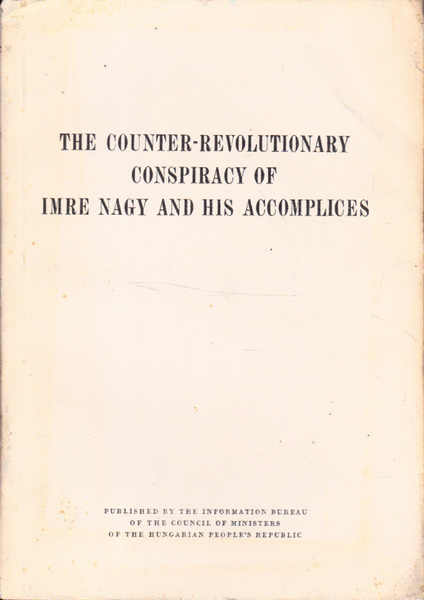 The Counter-Revolutionary Conspiracy of Imre Nagy and His Accomplices