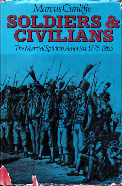 Soldiers and Civilians: The Martial Spirit in America 1775-1865