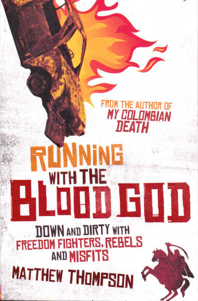 Running with the Blood God: Down and Dirty with Freedom Fighters, rebels and Misfits