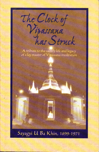 The Clock of Vipassana Has Struck: A Tribute to The Saintly Life and Legacy of a Lay Master of Vipassana Meditation