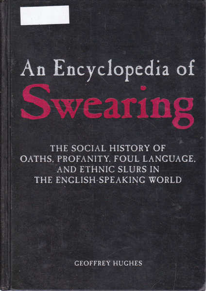 An Encyclopedia of Swearing: The Social History of Oaths, Profanity, Foul Language, and Ethnic Slurs in the English-speaking World