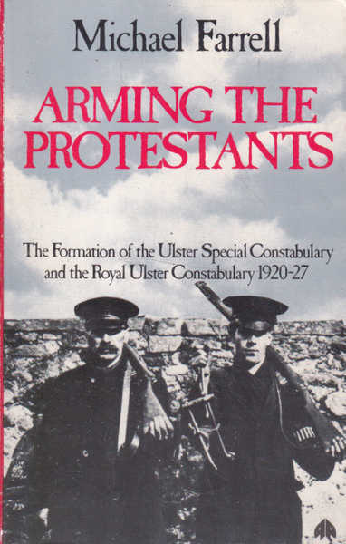 Arming the Protestants, The Formation of the Ulster Special Constabulary and the Royal Ulster Constabulary