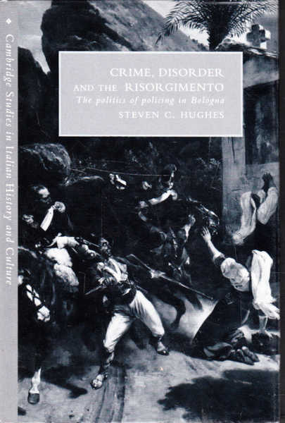 Crime, Disorder and the Risorgimento: The Politics of Policing in Bologna