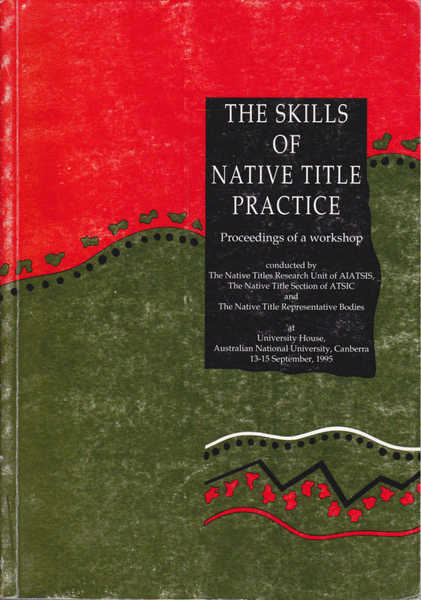 The Skills of Native Title Practice: Proceedings of a Workshop at University House, Australian National University, Canberra, 13-15 September 1995