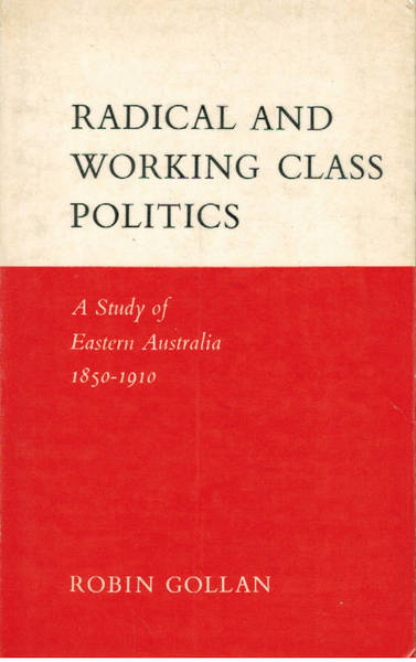 Radical and Working Class Politics: A Study of Eastern Australia, 1850-1910