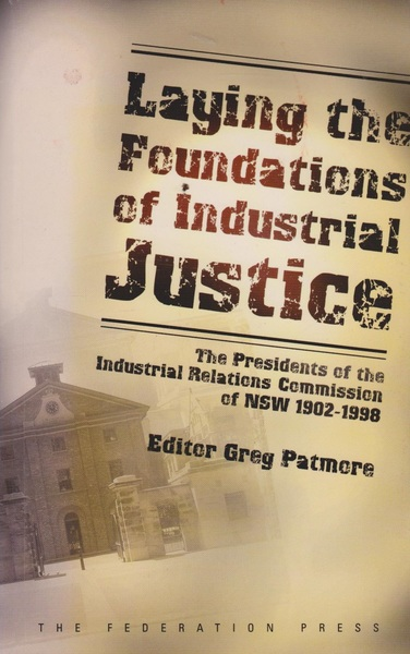 Laying the Foundations of Industrial Justice: The Presidents of the Industrial Relations Commission of NSW 1902-1998
