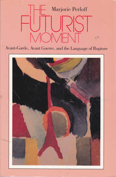 The Futurist Moment: Avant-Garde, Avant Guerre, and the Language of Rupture