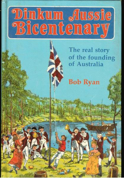 Dinkum Aussie Bicentenary: The Real Story of The Founding of Australia