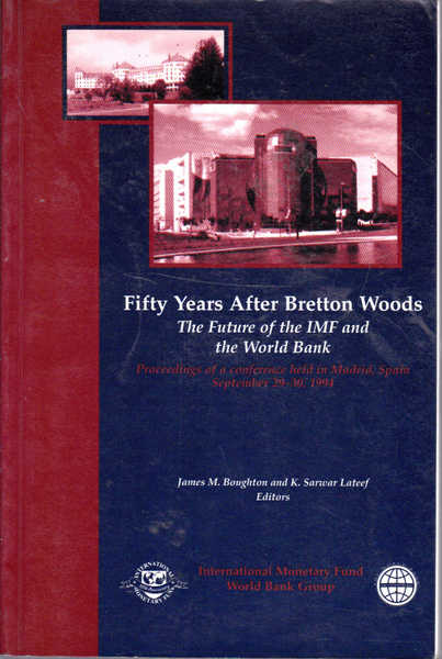 Fifty Years After Bretton Woods: The Future of Imf and the World Bank Proceedings of a Conference Held in Madrid, Spain September 29-30, 1994