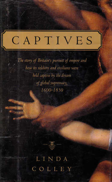 Captives: The Story of Britain's Pursuit of Empire and How Its Soldiers and Civilians Were Held Captive By the Dream of Global Supremacy 1600-1850