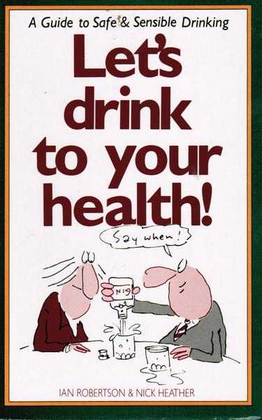 Let's Drink to Your Health! : A Guide to Safe & Sensible Drinking