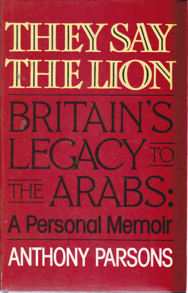 They Say the Lion: Britain's Legacy to the Arabs: APersonal Memoir