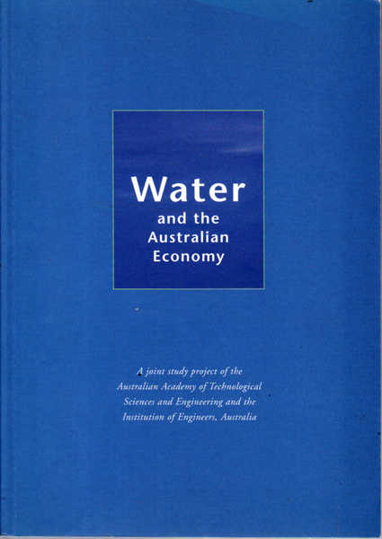 Water and the Australian Economy - April, 1999: A Joint Study Project of the Australian Academy of Technological Sciences and Engineering and the Institution of Engineers, Australia