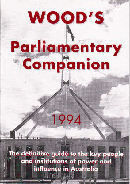 Wood's Parliamentary Companion 1994: The Definitive Guide to the Key People and Institutions of Power and Influence in Australia