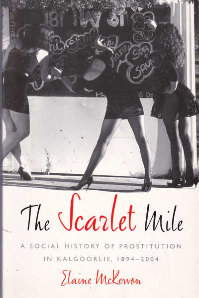 The Scarlet Mile: a Social History of Prostitution in Kalgoorlie 1894-2004