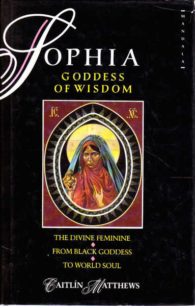 Sophia Goddess of Wisdom: The Divine Feminine from Black Goddess to World-Soul