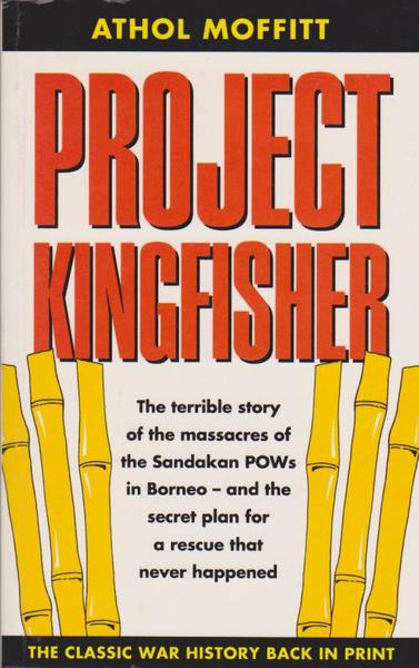 Project Kingfisher: The Terrible Story of the Massacres of the Sandakan POWs in Borneo - and the Secret Plab for a Rescue That Never Happened