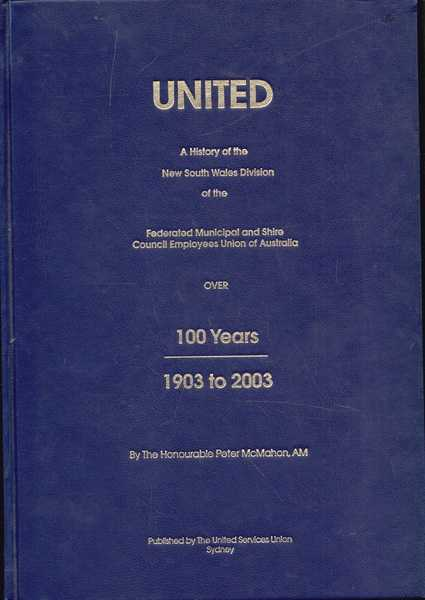 United: A History of the New South Wales Division of the Federated Municipal and Shire Council Employees Union of Australia Over 100 Years: 1903 to 2003