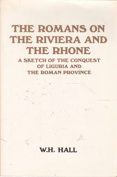 The Romans on the Riviera and the Rhone: A Sketch of the Conquest of Liguria and the Roman Province