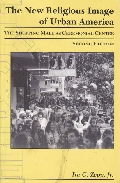The New Religious Image of Urban America: The Shopping Mall As Ceremonial Center Second Edition
