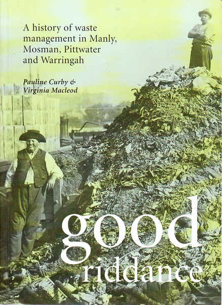 Good Riddance : A History of Waste Management in Manly, Mosman, Pittwater and Warringah