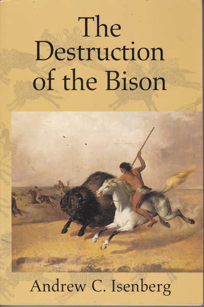 The Destruction of the Bison: An Environmental History, 1750-1920
