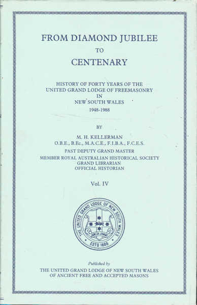 From Diamond Jubilee to Centenary: History of Forty Years of the United Grand Lodge of Freemasonry in New South Wales 1948 - 1988, Vol. IV